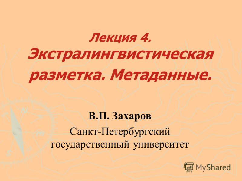 Лекция 4. Экстралингвистическая разметка. Метаданные. В.П. Захаров Санкт-Петербургский государственный университет