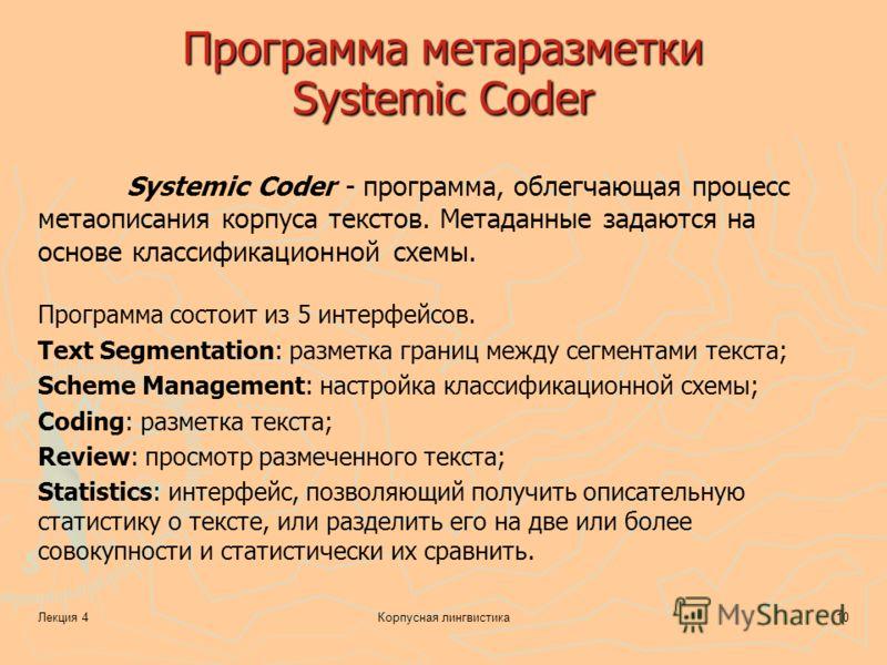 Лекция 4Корпусная лингвистика10 Программа метаразметки Systemic Coder Systemic Coder - программа, облегчающая процесс метаописания корпуса текстов. Метаданные задаются на основе классификационной схемы. Программа состоит из 5 интерфейсов. Text Segmen
