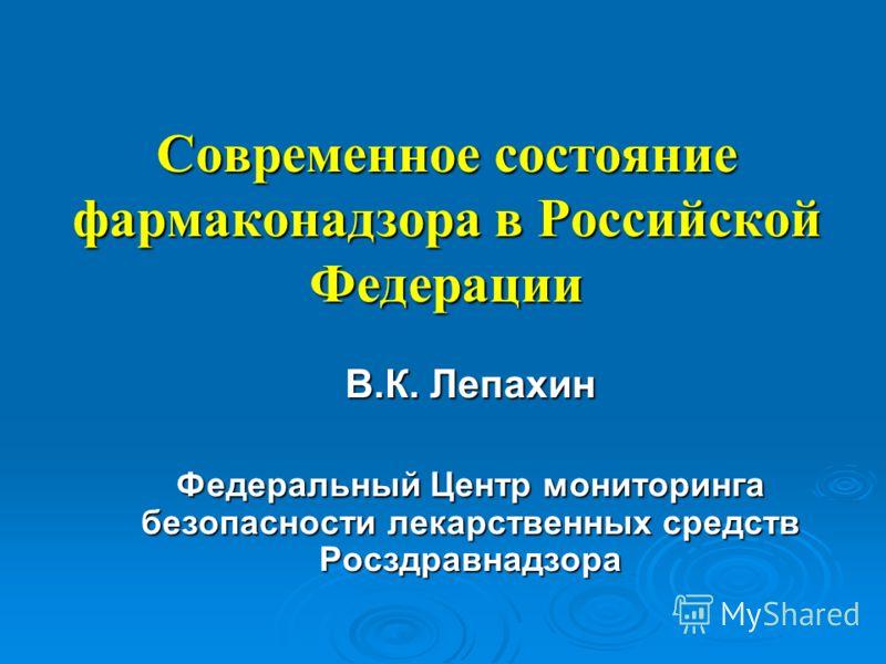 Современное состояние фармаконадзора в Российской Федерации В.К. Лепахин Федеральный Центр мониторинга безопасности лекарственных средств Росздравнадзора
