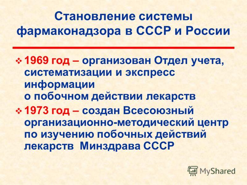 Становление системы фармаконадзора в СССР и России 1969 год – организован Отдел учета, систематизации и экспресс информации о побочном действии лекарств 1973 год – создан Всесоюзный организационно-методический центр по изучению побочных действий лека