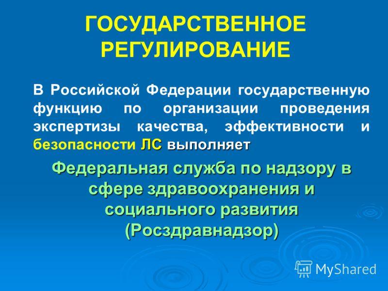 ГОСУДАРСТВЕННОЕ РЕГУЛИРОВАНИЕ ЛС выполняет В Российской Федерации государственную функцию по организации проведения экспертизы качества, эффективности и безопасности ЛС выполняет Федеральная служба по надзору в сфере здравоохранения и социального раз