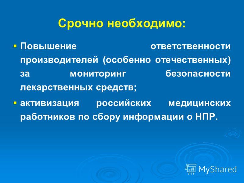 Срочно необходимо: Повышение ответственности производителей (особенно отечественных) за мониторинг безопасности лекарственных средств; активизация российских медицинских работников по сбору информации о НПР.