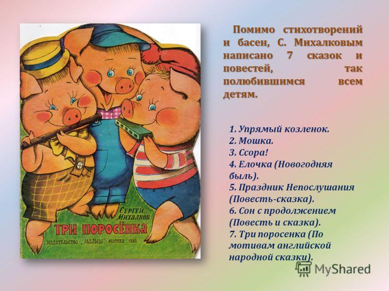 Помимо стихотворений и басен, С. Михалковым написано 7 сказок и повестей, так полюбившимся всем детям. Помимо стихотворений и басен, С. Михалковым написано 7 сказок и повестей, так полюбившимся всем детям. 1. Упрямый козленок. 2. Мошка. 3. Ссора! 4.