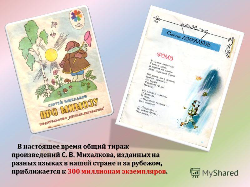 В настоящее время общий тираж произведений С. В. Михалкова, изданных на разных языках в нашей стране и за рубежом, приближается к 300 миллионам экземпляров. В настоящее время общий тираж произведений С. В. Михалкова, изданных на разных языках в нашей