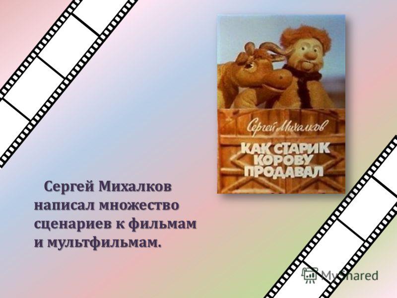 Сергей Михалков написал множество сценариев к фильмам и мультфильмам.