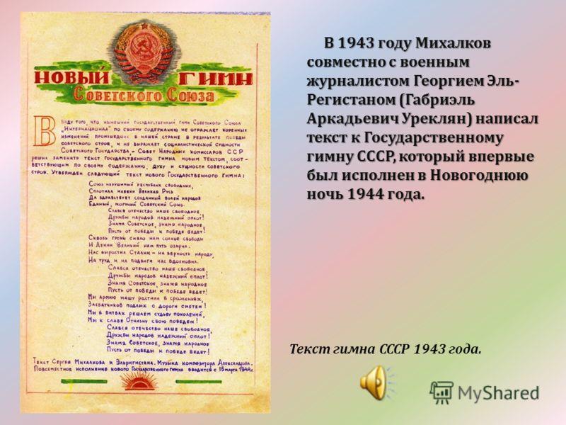 В 1943 году Михалков совместно с военным журналистом Георгием Эль- Регистаном (Габриэль Аркадьевич Уреклян) написал текст к Государственному гимну СССР, который впервые был исполнен в Новогоднюю ночь 1944 года. В 1943 году Михалков совместно с военны