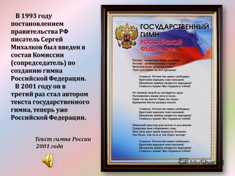 В 1993 году постановлением правительства РФ писатель Сергей Михалков был введен в состав Комиссии (сопредседатель) по созданию гимна Российской Федерации. В 1993 году постановлением правительства РФ писатель Сергей Михалков был введен в состав Комисс