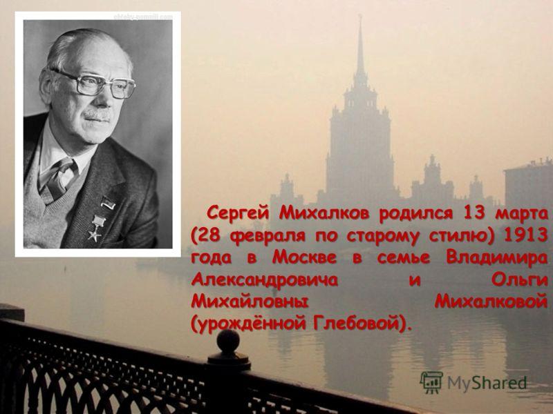 Сергей Михалков родился 13 марта (28 февраля по старому стилю) 1913 года в Москве в семье Владимира Александровича и Ольги Михайловны Михалковой (урождённой Глебовой). Сергей Михалков родился 13 марта (28 февраля по старому стилю) 1913 года в Москве