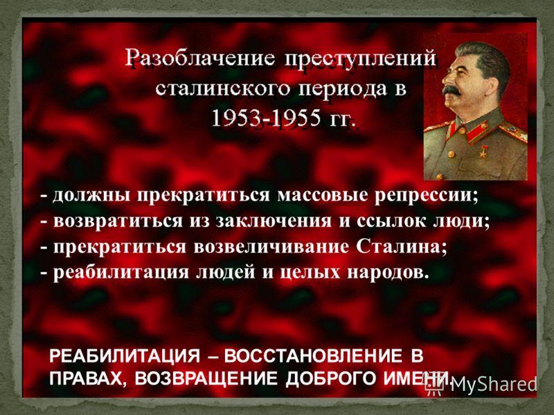 - должны прекратиться массовые репрессии; - возвратиться из заключения и ссылок люди; - прекратиться возвеличивание Сталина; - реабилитация людей и целых народов. РЕАБИЛИТАЦИЯ – ВОССТАНОВЛЕНИЕ В ПРАВАХ, ВОЗВРАЩЕНИЕ ДОБРОГО ИМЕНИ.