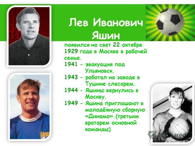 Powerpoint Templates Page 2 Лев Иванович Яшин появился на свет 22 октября 1929 года в Москве в рабочей семье. 1941 - эвакуация под Ульяновск. 1943 - работал на заводе в Тушине слесарем. 1944 - Яшины вернулись в Москву. 1949 - Яшина приглашают в молод