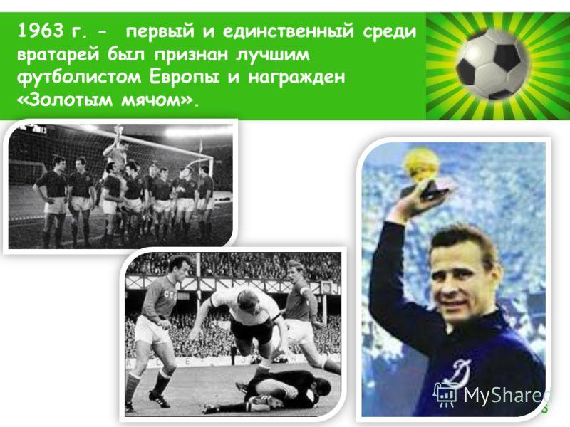 Powerpoint Templates Page 6 1963 г. - первый и единственный среди вратарей был признан лучшим футболистом Европы и награжден «Золотым мячом».