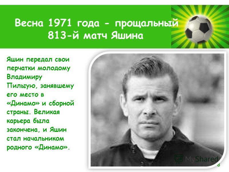 Powerpoint Templates Page 8 Весна 1971 года - прощальный 813-й матч Яшина Яшин передал свои перчатки молодому Владимиру Пилыую, занявшему его место в «Динамо» и сборной страны. Великая карьера была закончена, и Яшин стал начальником родного «Динамо».