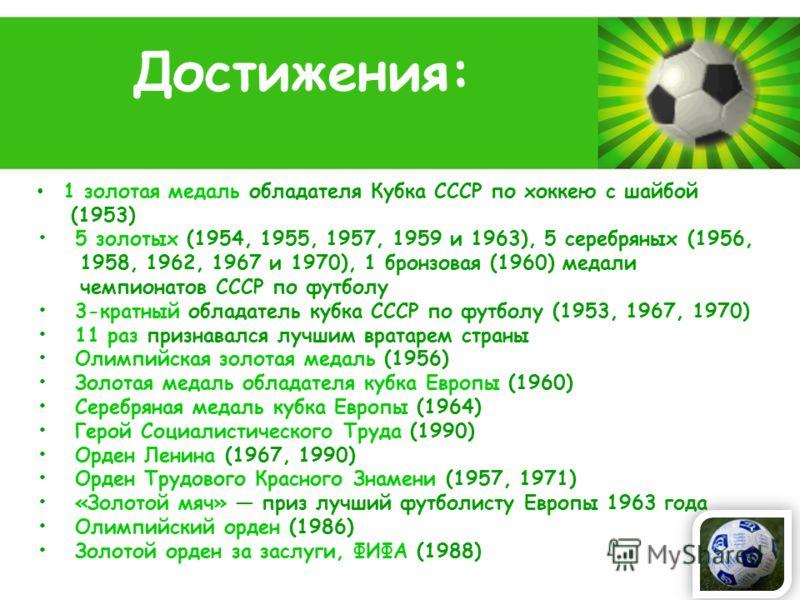Powerpoint Templates Page 9 1 золотая медаль обладателя Кубка СССР по хоккею с шайбой (1953) 5 золотых (1954, 1955, 1957, 1959 и 1963), 5 серебряных (1956, 1958, 1962, 1967 и 1970), 1 бронзовая (1960) медали чемпионатов СССР по футболу 3-кратный обла