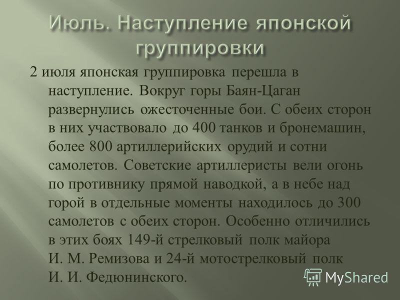 2 июля японская группировка перешла в наступление. Вокруг горы Баян - Цаган развернулись ожесточенные бои. С обеих сторон в них участвовало до 400 танков и бронемашин, более 800 артиллерийских орудий и сотни самолетов. Советские артиллеристы вели ого