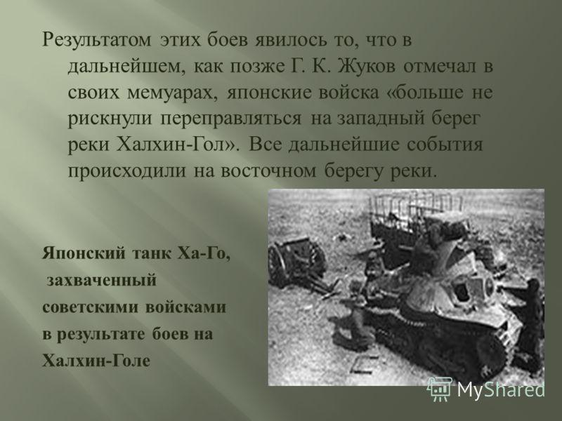 Результатом этих боев явилось то, что в дальнейшем, как позже Г. К. Жуков отмечал в своих мемуарах, японские войска « больше не рискнули переправляться на западный берег реки Халхин - Гол ». Все дальнейшие события происходили на восточном берегу реки