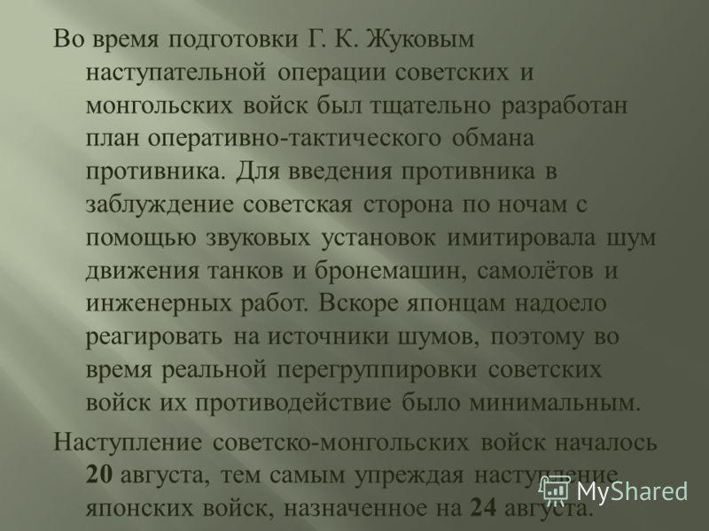 Во время подготовки Г. К. Жуковым наступательной операции советских и монгольских войск был тщательно разработан план оперативно - тактического обмана противника. Для введения противника в заблуждение советская сторона по ночам с помощью звуковых уст