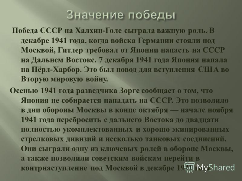 Победа СССР на Халхин - Голе сыграла важную роль. В декабре 1941 года, когда войска Германии стояли под Москвой, Гитлер требовал от Японии напасть на СССР на Дальнем Востоке. 7 декабря 1941 года Япония напала на Пёрл - Харбор. Это был повод для вступ