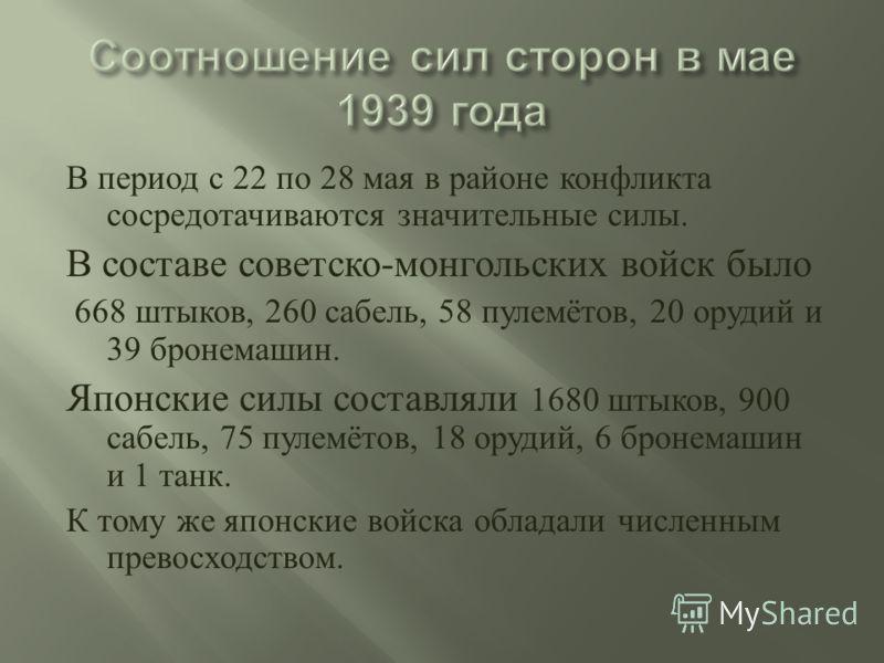 В период с 22 по 28 мая в районе конфликта сосредотачиваются значительные силы. В составе советско - монгольских войск было 668 штыков, 260 сабель, 58 пулемётов, 20 орудий и 39 бронемашин. Японские силы составляли 1680 штыков, 900 сабель, 75 пулемёто