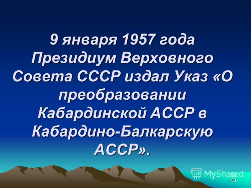 58 9 января 1957 года Президиум Верховного Совета СССР издал Указ «О преобразовании Кабардинской АССР в Кабардино-Балкарскую АССР». 58