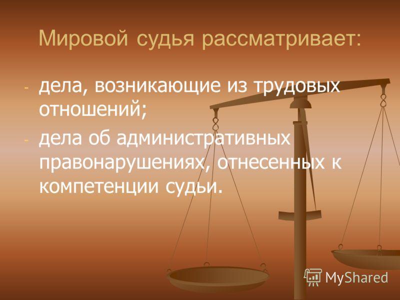 Мировой судья рассматривает: - - дела, возникающие из трудовых отношений; - - дела об административных правонарушениях, отнесенных к компетенции судьи.