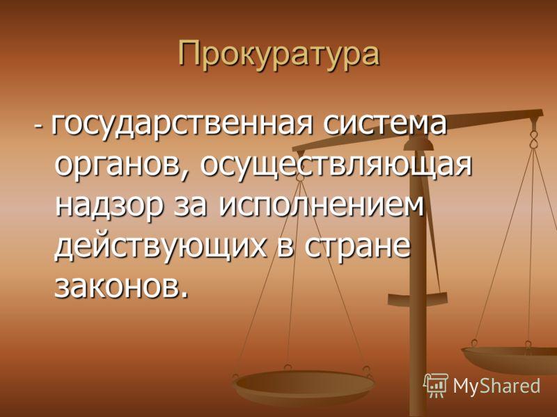 Прокуратура - государственная система органов, осуществляющая надзор за исполнением действующих в стране законов.
