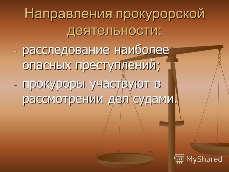 Направления прокурорской деятельности: - расследование наиболее опасных преступлений; - прокуроры участвуют в рассмотрении дел судами.
