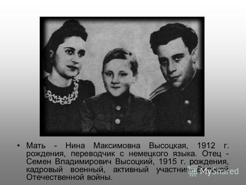 Мать - Нина Максимовна Высоцкая, 1912 г. рождения, переводчик с немецкого языка. Отец - Семен Владимирович Высоцкий, 1915 г. рождения, кадровый военный, активный участник Великой Отечественной войны.