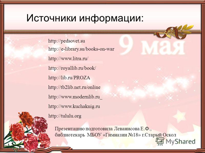 Источники информации: http://lib.ru/PROZA http://tb2lib.net.ru/online http://royallib.ru/book/ http://www.modernlib.ru_ http://www.kuchaknig.ru http://tululu.org http://www.litra.ru/ http://e-library.su/books-on-war Презентацию подготовила Леванисова