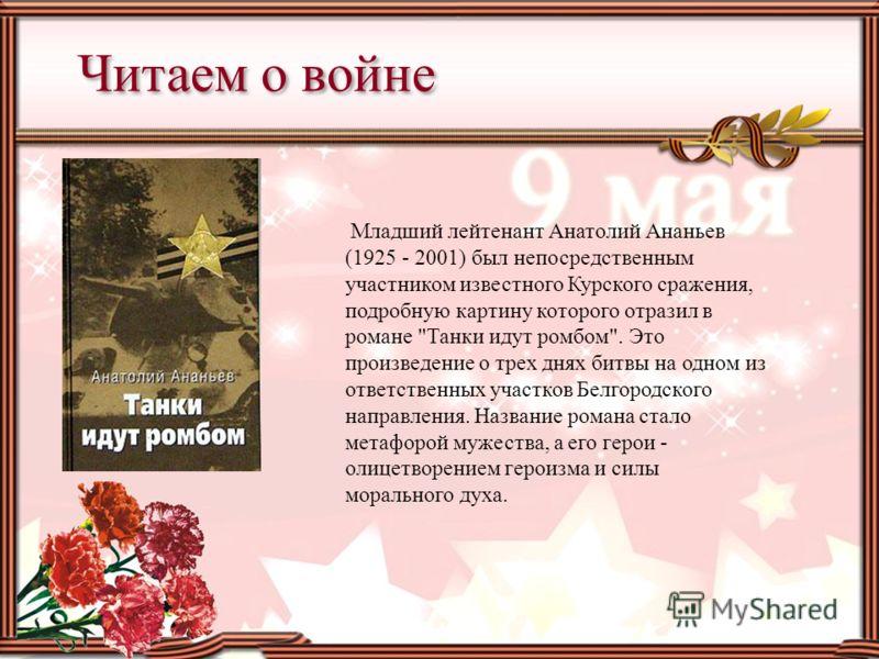 Младший лейтенант Анатолий Ананьев (1925 - 2001) был непосредственным участником известного Курского сражения, подробную картину которого отразил в романе