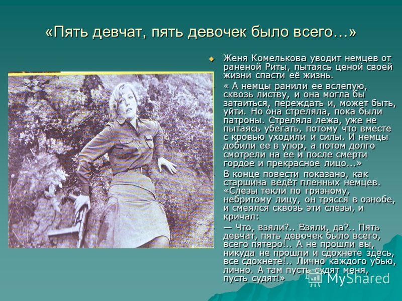 «Пять девчат, пять девочек было всего…» Женя Комелькова уводит немцев от раненой Риты, пытаясь ценой своей жизни спасти её жизнь. Женя Комелькова уводит немцев от раненой Риты, пытаясь ценой своей жизни спасти её жизнь. « А немцы ранили ее вслепую, с