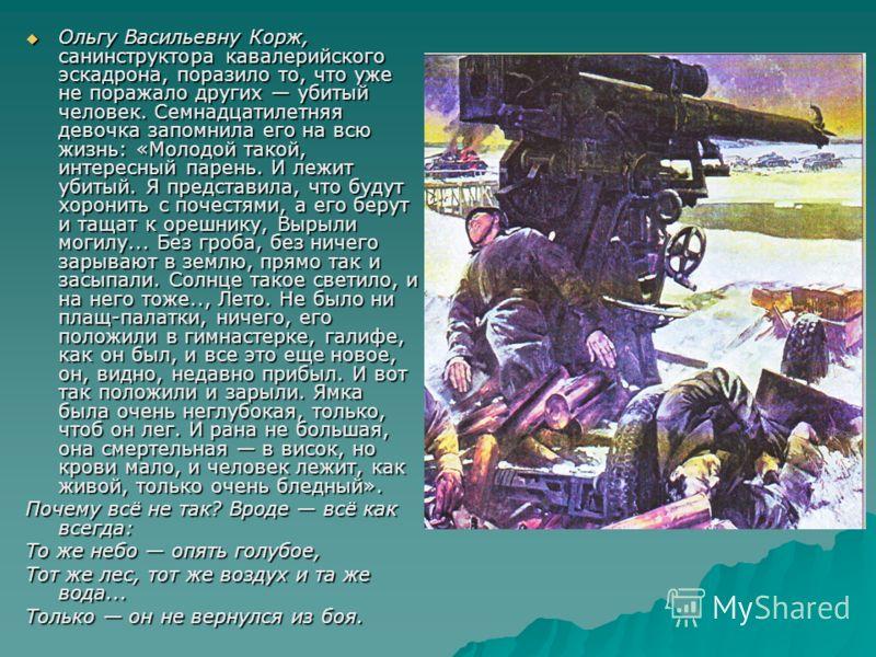 Ольгу Васильевну Корж, санинструктора кавалерийского эскадрона, поразило то, что уже не поражало других убитый человек. Семнадцатилетняя девочка запомнила его на всю жизнь: «Молодой такой, интересный парень. И лежит убитый. Я представила, что будут х