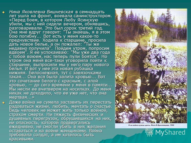 Нина Яковлевна Вишневская в семнадцать лет ушла на фронт, воевала санинструктором. «Перед боем, в котором Любу Ясинскую убили, мы с ней сидели вечером, обнявшись, разговаривали. Это был сорок третий год. Она мне вдруг говорит: