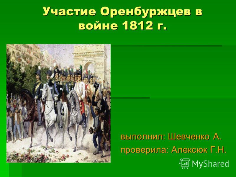 Участие Оренбуржцев в войне 1812 г. выполнил: Шевченко А. проверила: Алексюк Г.Н.