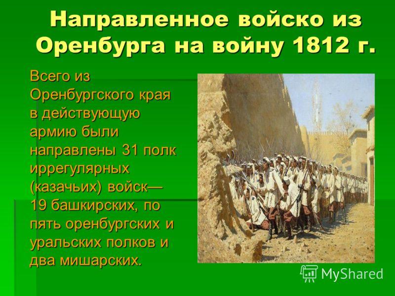 Направленное войско из Оренбурга на войну 1812 г. Всего из Оренбургского края в действующую армию были направлены 31 полк иррегулярных (казачьих) войск 19 башкирских, по пять оренбургских и уральских полков и два мишарских.