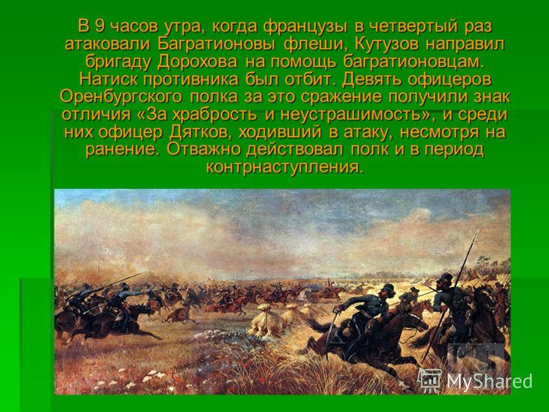 В 9 часов утра, когда французы в четвертый раз атаковали Багратионовы флеши, Кутузов направил бригаду Дорохова на помощь багратионовцам. Натиск противника был отбит. Девять офицеров Оренбургского полка за это сражение получили знак отличия «За храбро