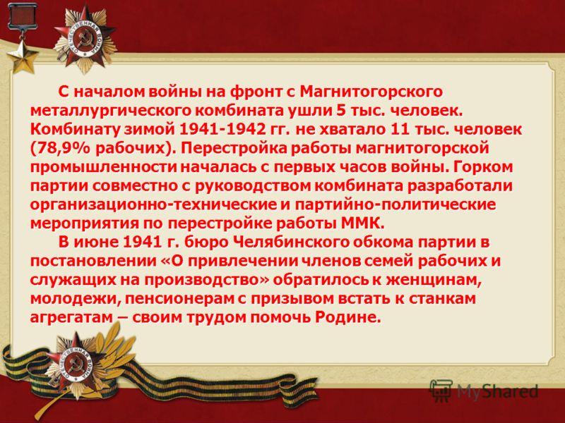 С началом войны на фронт с Магнитогорского металлургического комбината ушли 5 тыс. человек. Комбинату зимой 1941-1942 гг. не хватало 11 тыс. человек (78,9% рабочих). Перестройка работы магнитогорской промышленности началась с первых часов войны. Горк
