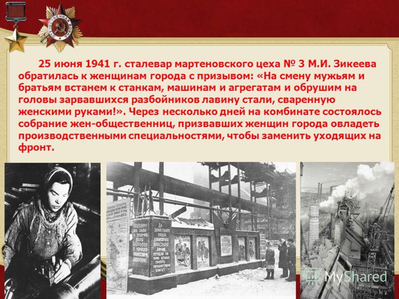 25 июня 1941 г. сталевар мартеновского цеха 3 М.И. Зикеева обратилась к женщинам города с призывом: «На смену мужьям и братьям встанем к станкам, машинам и агрегатам и обрушим на головы зарвавшихся разбойников лавину стали, сваренную женскими руками!