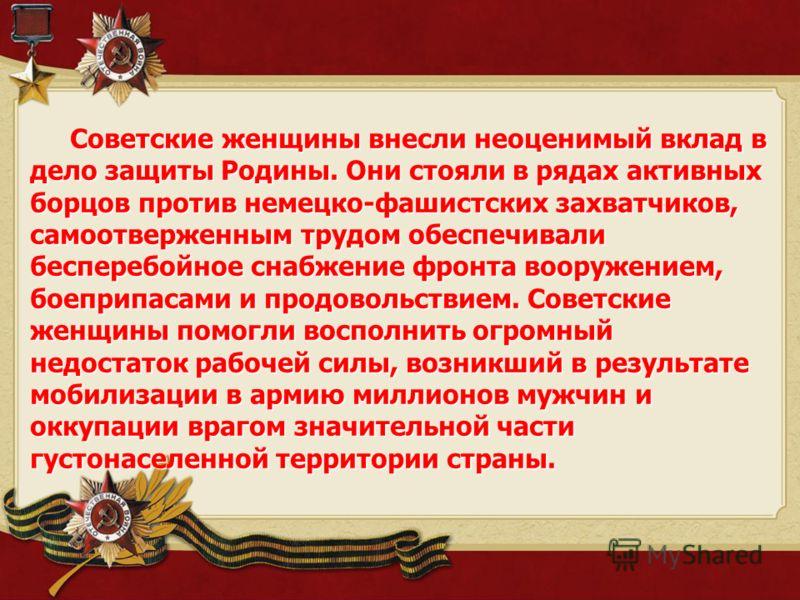 Советские женщины внесли неоценимый вклад в дело защиты Родины. Они стояли в рядах активных борцов против немецко-фашистских захватчиков, самоотверженным трудом обеспечивали бесперебойное снабжение фронта вооружением, боеприпасами и продовольствием.