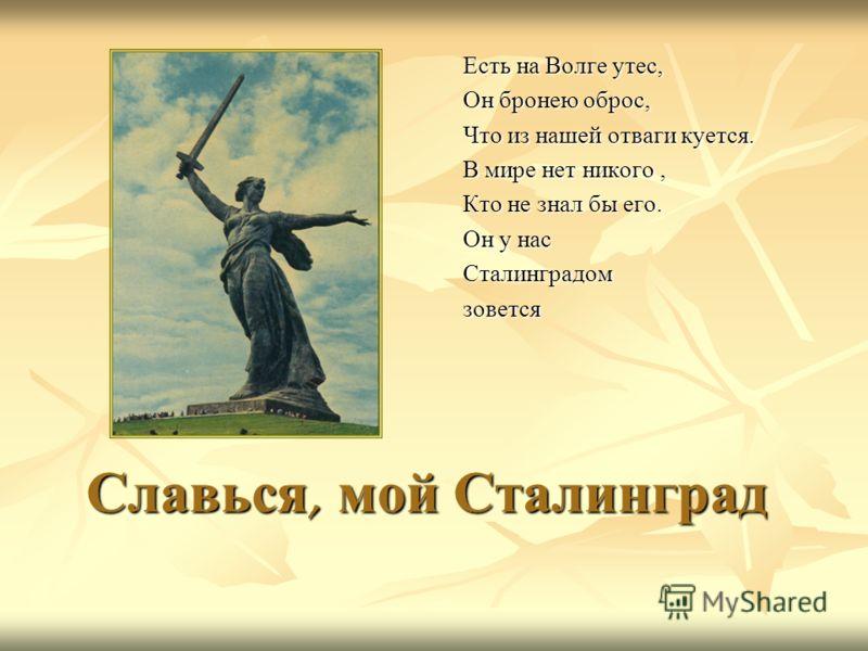 Славься, мой Сталинград Есть на Волге утес, Он бронею оброс, Что из нашей отваги куется. В мире нет никого, Кто не знал бы его. Он у нас Сталинградомзовется