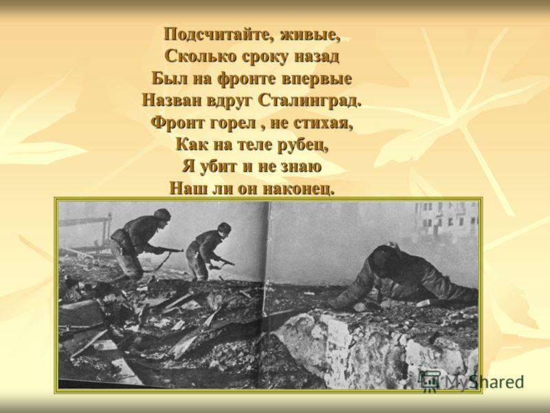 Подсчитайте, живые, Сколько сроку назад Был на фронте впервые Назван вдруг Сталинград. Фронт горел, не стихая, Как на теле рубец, Я убит и не знаю Наш ли он наконец.
