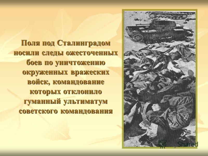 Поля под Сталинградом носили следы ожесточенных боев по уничтожению окруженных вражеских войск, командование которых отклонило гуманный ультиматум советского командования