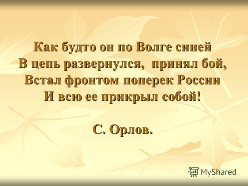Как будто он по Волге синей В цепь развернулся, принял бой, Встал фронтом поперек России И всю ее прикрыл собой! С. Орлов.