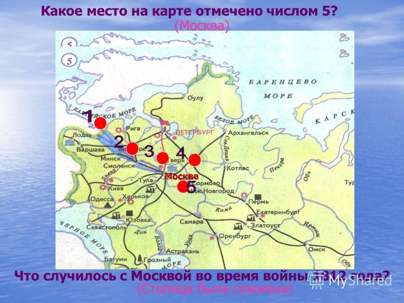 Какое место на карте отмечено числом 5? (Москва) Что случилось с Москвой во время войны 1812 года? (Столица была сожжена) Москва