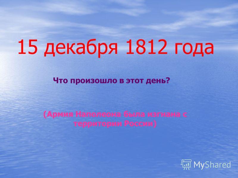 15 декабря 1812 года Что произошло в этот день? (Армия Наполеона была изгнана с территории России)