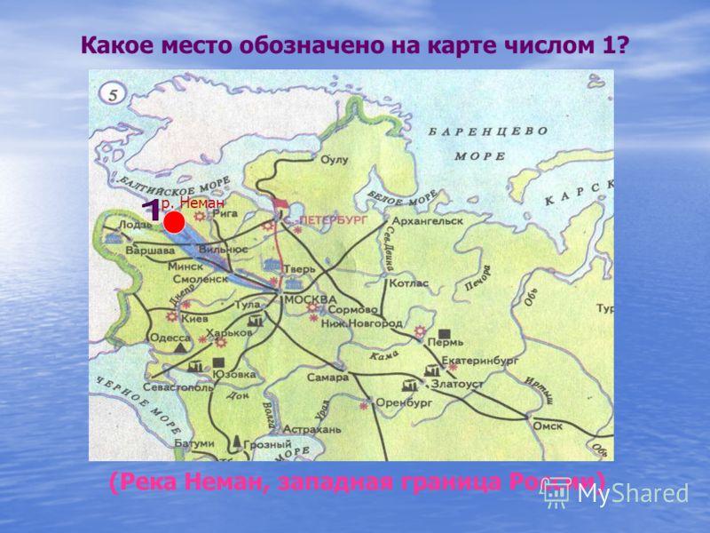 Какое место обозначено на карте числом 1? (Река Неман, западная граница России) р. Неман