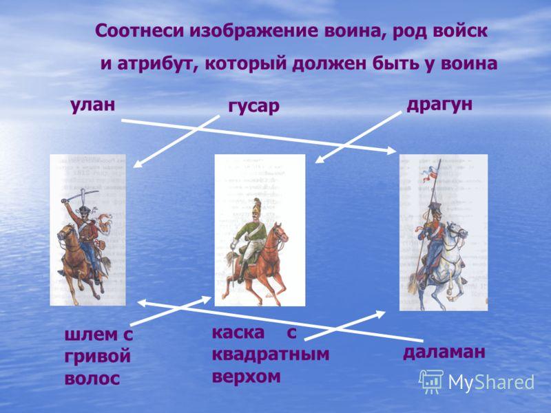 Соотнеси изображение воина, род войск и атрибут, который должен быть у воина улан гусар драгун каска с квадратным верхом даламан шлем с гривой волос