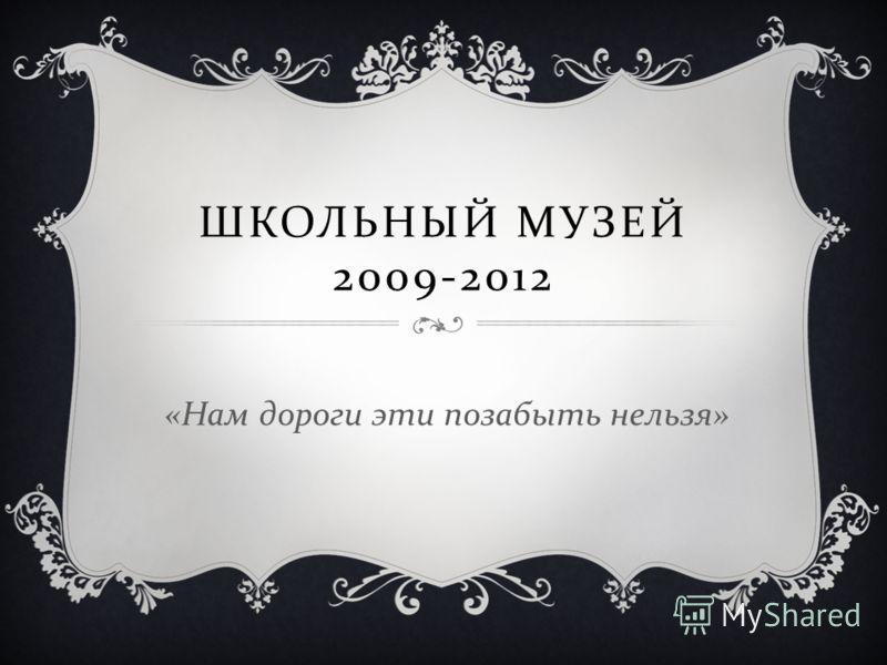 ШКОЛЬНЫЙ МУЗЕЙ 2009-2012 « Нам дороги эти позабыть нельзя »