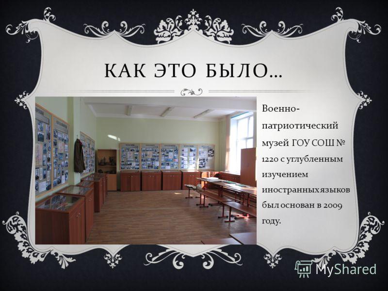Военно - патриотический музей ГОУ СОШ 1220 с углубленным изучением иностранных языков был основан в 2009 году. КАК ЭТО БЫЛО …