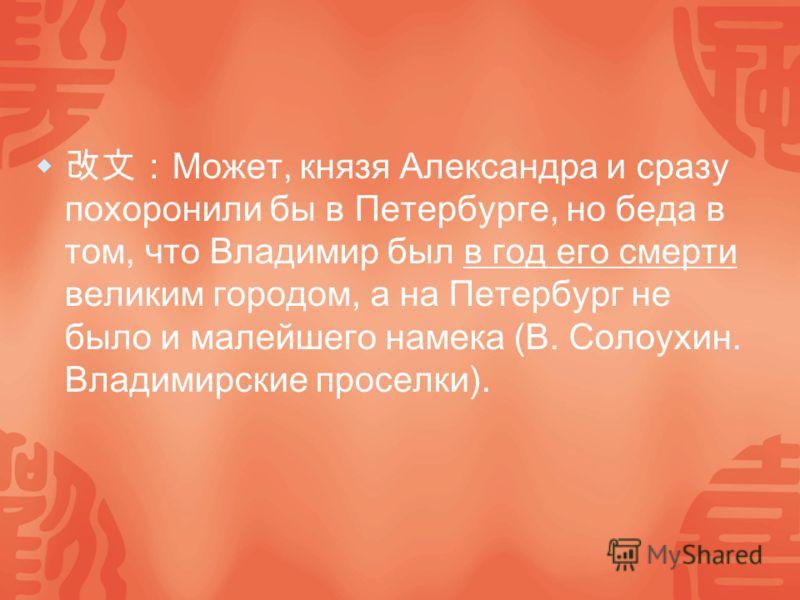 Может, князя Александра и сразу похоронили бы в Петербурге, но беда в том, что Владимир был в год его смерти великим городом, а на Петербург не было и малейшего намека (В. Солоухин. Владимирские проселки).