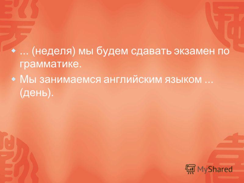... (неделя) мы будем сдавать экзамен по грамматике. Мы занимаемся английским языком... (день).